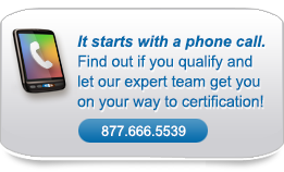 It starts with a phone call. Find out if you qualify and let our expert team get you on your way to certification!